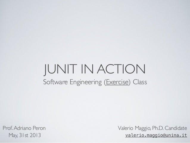 JUNIT IN ACTION Software Engineering (Exercise) Class Valerio Maggio, Ph.D. Candidate valerio.maggio@unina.it Prof.Adriano...