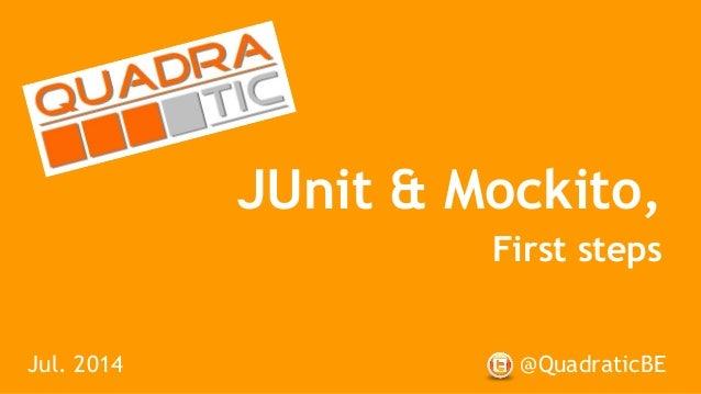 JUnit & Mockito, First steps @QuadraticBEJul. 2014