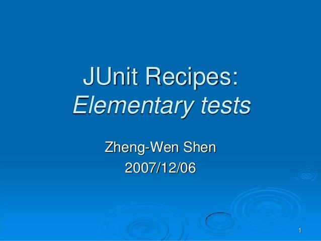 JUnit Recipes:Elementary tests   Zheng-Wen Shen     2007/12/06                    1