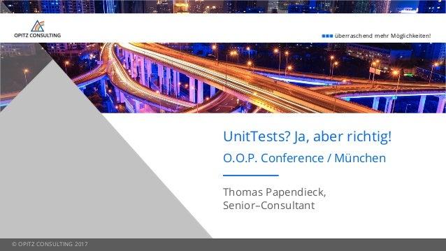 überraschend mehr Möglichkeiten! © OPITZ CONSULTING 2017 UnitTests? Ja, aber richtig! O.O.P. Conference / München Thomas P...