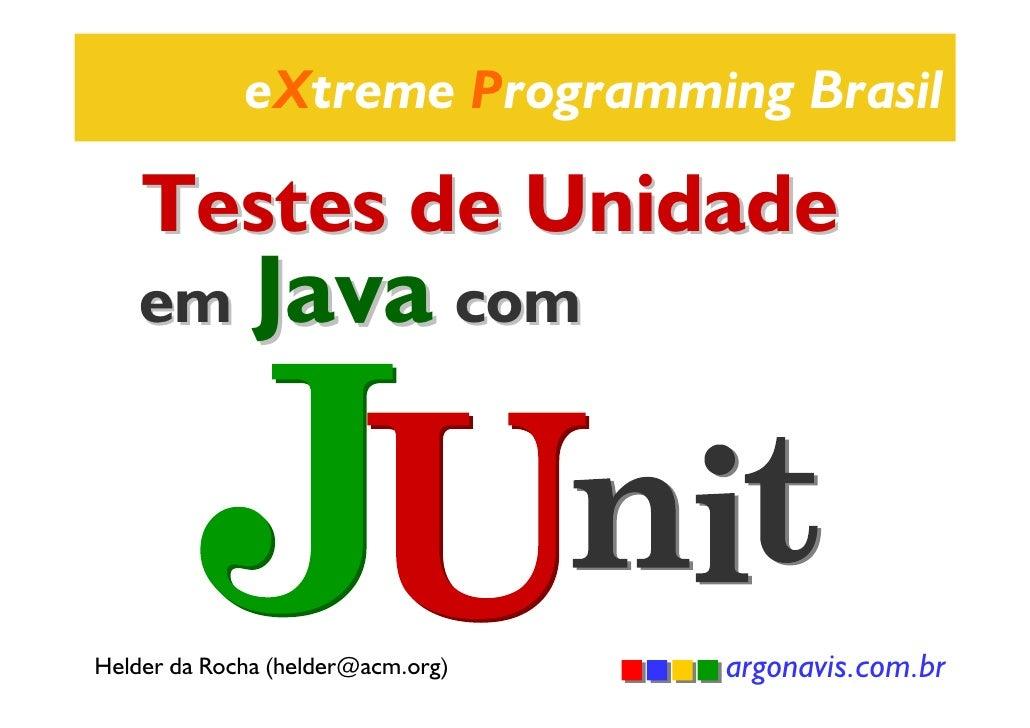 eXtreme Programming Brasil    Testes de Unidade    em Java comHelder da Rocha (helder@acm.org)   argonavis.com.br