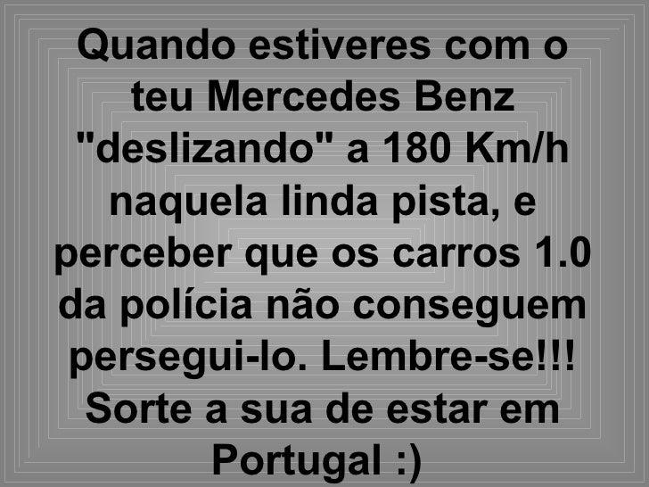 """Quando estiveres com o teu Mercedes Benz """"deslizando"""" a 180 Km/h naquela linda pista, e perceber que os carros 1..."""