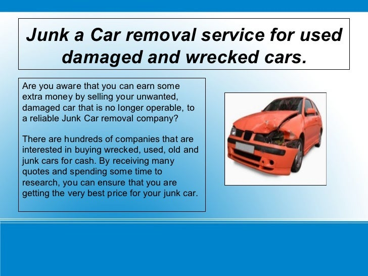Junk a Car removal service for used damaged and wrecked cars. Are you aware that you can earn some extra money by selling ...