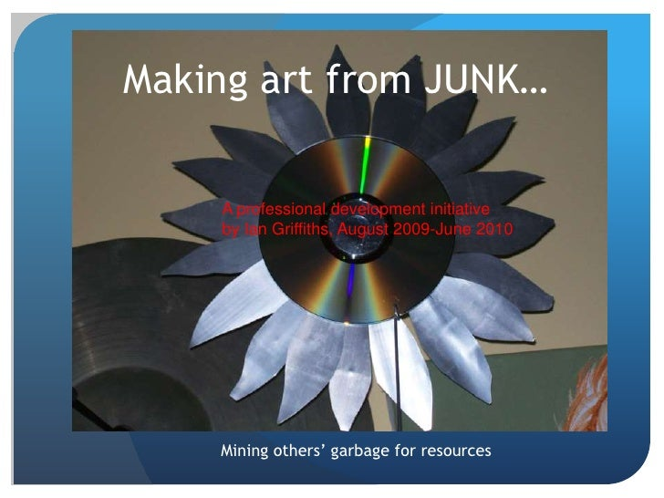 Making art from JUNK…      A professional development initiative     by Ian Griffiths, August 2009-June 2010         Minin...