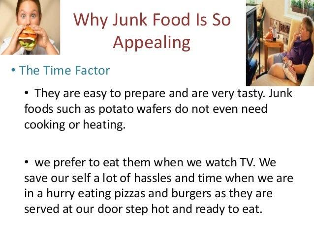 • The Taste Factor  • Junk foods are very good in taste.  Junk foods get their taste owing to  lavish usage of oil, salts ...