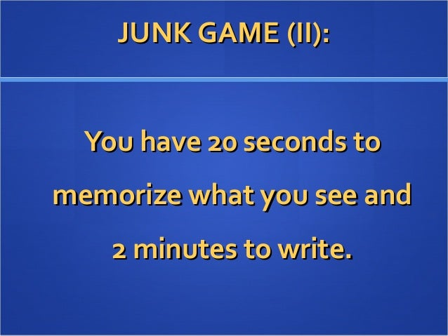 JUNK GAME (II):JUNK GAME (II): You have 20 seconds toYou have 20 seconds to memorize what you see andmemorize what you see...