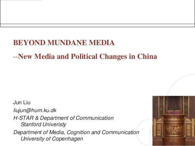 BEYOND MUNDANE MEDIA--New Media and Political Changes in ChinaJun Liuliujun@hum.ku.dkH-STAR & Department of Communication ...