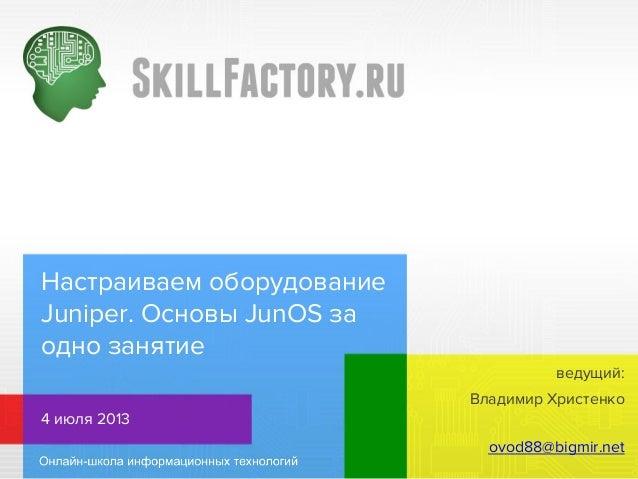 Настраиваем оборудование Juniper. Основы JunOS за одно занятие Владимир Христенко 4 июля 2013 ovod88@bigmir.net ведущий: