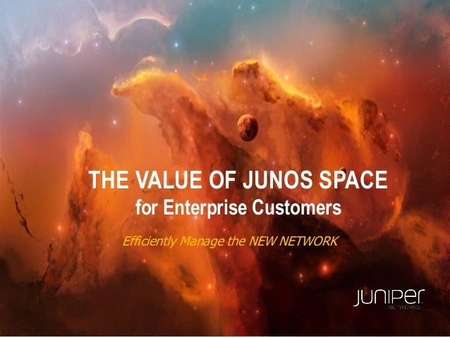 THE VALUE OF JUNOS SPACEfor Enterprise CustomersEfficiently Manage the NEW NETWORK