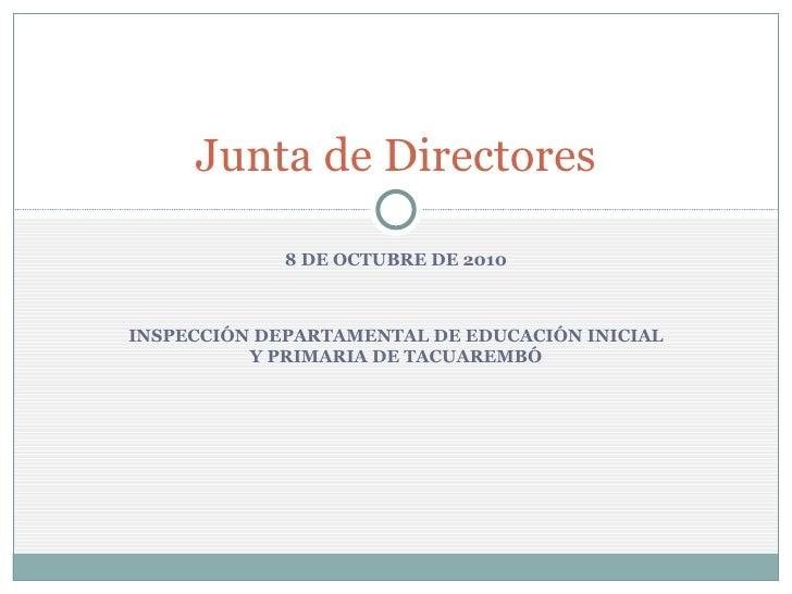 8 DE OCTUBRE DE 2010 INSPECCIÓN DEPARTAMENTAL DE EDUCACIÓN INICIAL Y PRIMARIA DE TACUAREMBÓ Junta de Directores