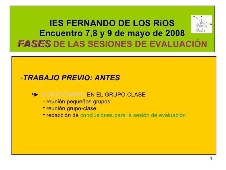 IES FERNANDO DE LOS RíOS Encuentro 7,8 y 9 de mayo de 2008 FASES  DE LAS SESIONES DE EVALUACIÓN <ul><li>TRABAJO PREVIO: AN...