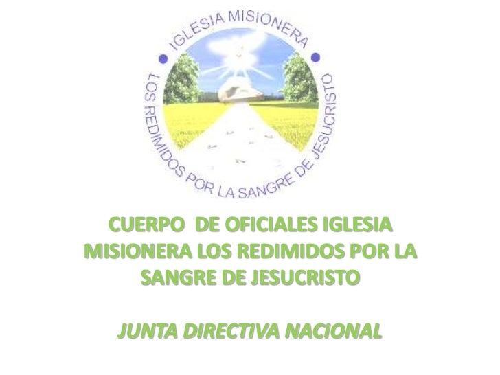 CUERPO  DE OFICIALES IGLESIA MISIONERA LOS REDIMIDOS POR LA SANGRE DE JESUCRISTO<br />JUNTA DIRECTIVA NACIONAL<br />