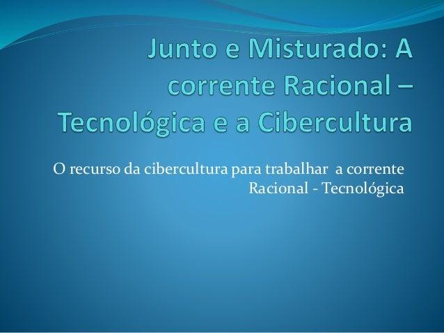 O recurso da cibercultura para trabalhar a corrente  Racional - Tecnológica