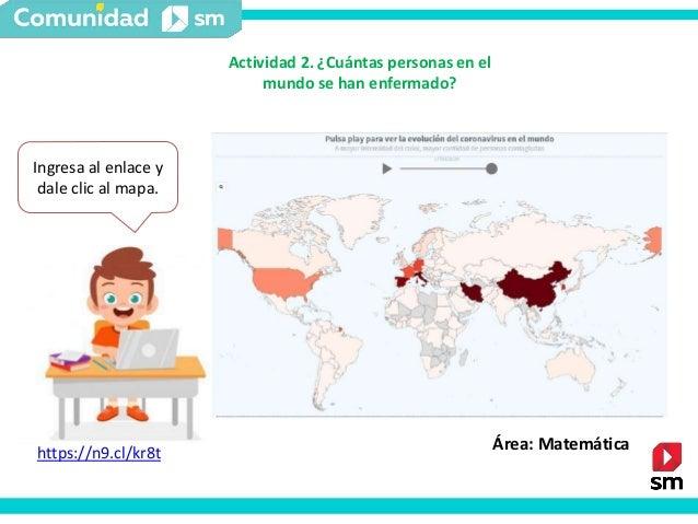 Actividad 2. ¿Cuántas personas en el mundo se han enfermado? Ingresa al enlace y dale clic al mapa. Área: Matemáticahttps:...