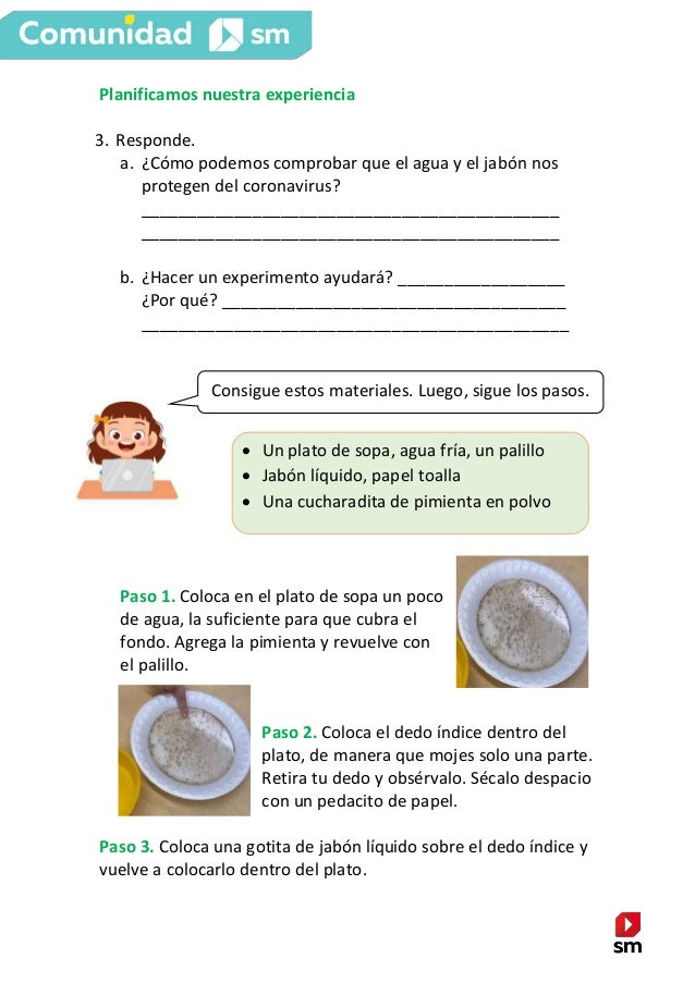 Planificamos nuestra experiencia 3. Responde. a. ¿Cómo podemos comprobar que el agua y el jabón nos protegen del coronavir...