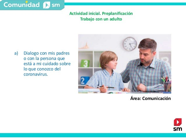 a) Dialogo con mis padres o con la persona que está a mi cuidado sobre lo que conozco del coronavirus. Área: Comunicación ...