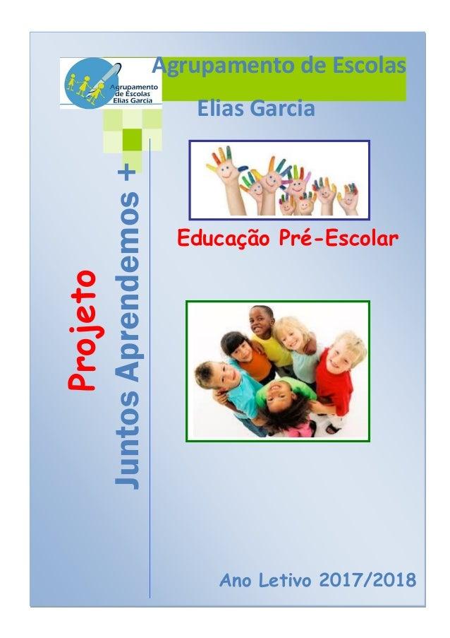 Projeto JuntosAprendemos+ Ano Letivo 2017/2018 Educação Pré-Escolar Agrupamento de Escolas Elias Garcia