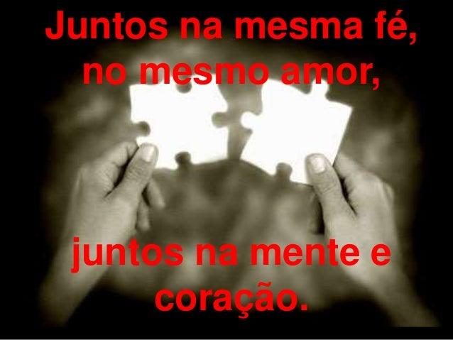 Juntos na mesma fé, no mesmo amor, juntos na mente e coração.