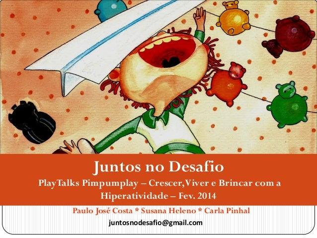 Juntos no Desafio PlayTalks Pimpumplay – Crescer, Viver e Brincar com a Hiperatividade – Fev. 2014 Paulo José Costa * Susa...