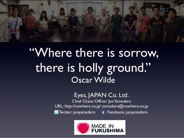 """Where there is sorrow, there is holly ground."" Oscar Wilde Eyes, JAPAN Co. Ltd. Chief Chaos Officer JunYamadera URL: http:..."