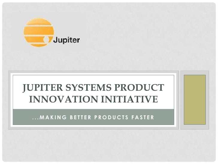JUPITER SYSTEMS PRODUCT INNOVATION INITIATIVE ...MAKING BETTER PRODUCTS FASTER
