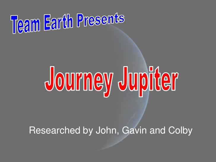 Team Earth Presents<br />Journey Jupiter<br />Researched by John, Gavin and Colby<br />