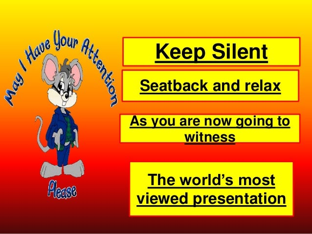Keep Silent Seatback and relax As you are now going to witness The world's most viewed presentation