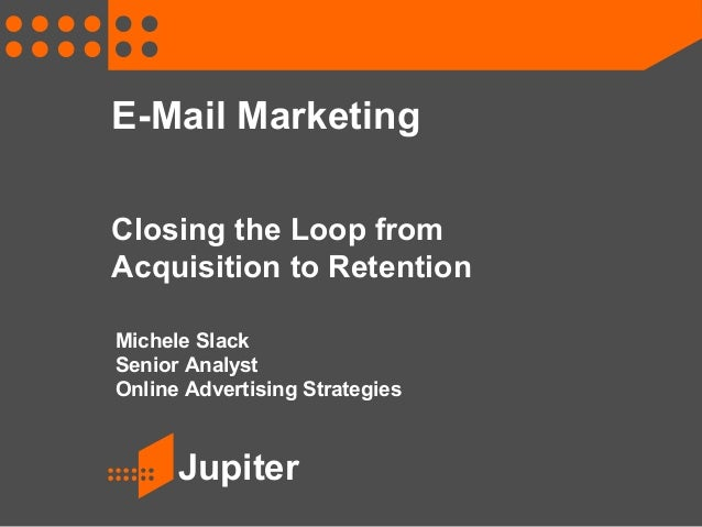 Jupiter E-Mail Marketing Closing the Loop from Acquisition to Retention Michele Slack Senior Analyst Online Advertising St...