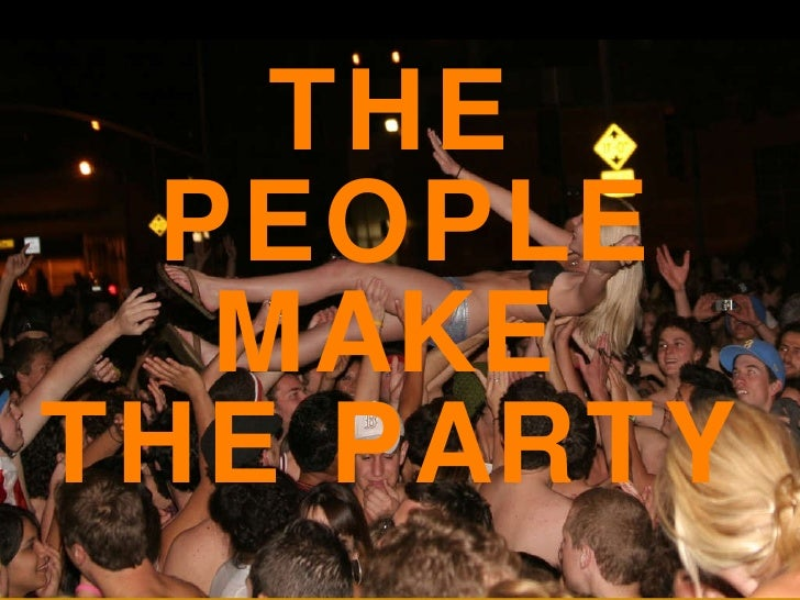 <ul><li>THE PEOPLE MAKE  </li></ul><ul><li>THE PARTY </li></ul>
