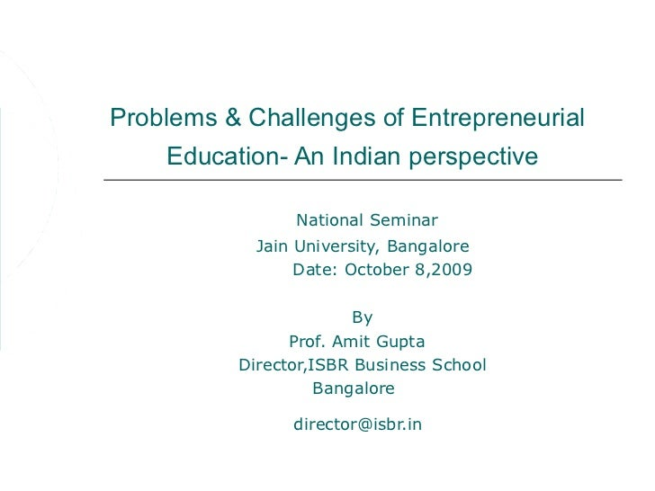 Problems & Challenges of Entrepreneurial     Education- An Indian perspective                National Seminar            J...