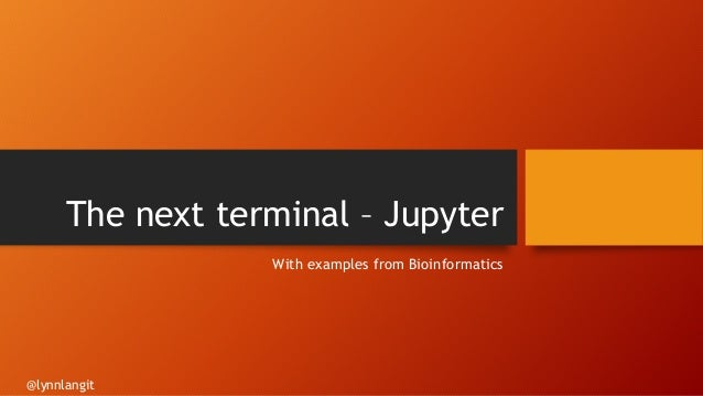 The next terminal – Jupyter With examples from Bioinformatics @lynnlangit