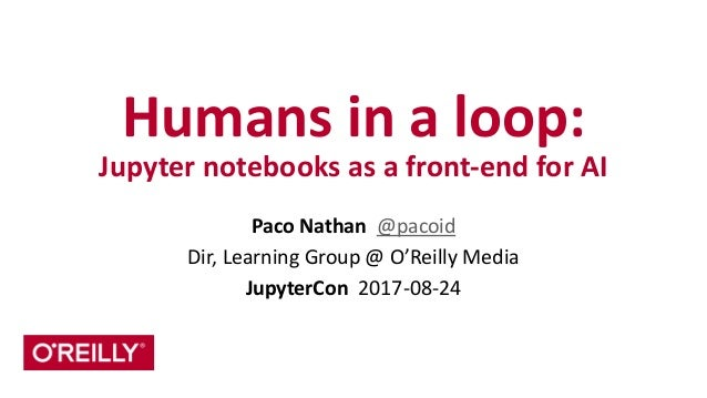 Humans	   in	   a	   loop:	    Jupyter	   notebooks	   as	   a	   front-­‐end	   for	   AI Paco	   Nathan	   	   @pacoid	 ...
