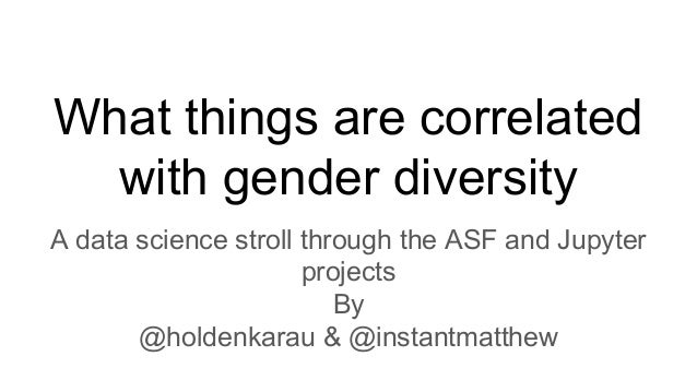 What things are correlated with gender diversity A data science stroll through the ASF and Jupyter projects By @holdenkara...