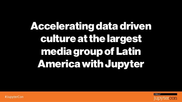 Acceleratingdatadriven cultureatthelargest mediagroupofLatin AmericawithJupyter