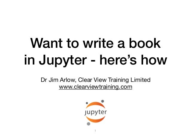 Want to write a book in Jupyter - here's how Dr Jim Arlow, Clear View Training Limited  www.clearviewtraining.com 1