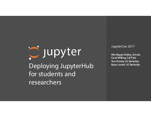 Deploying JupyterHub for students and researchers Min Ragan-Kelley, Simula Carol Willing, Cal Poly Yuvi Panda, UC Berkel...