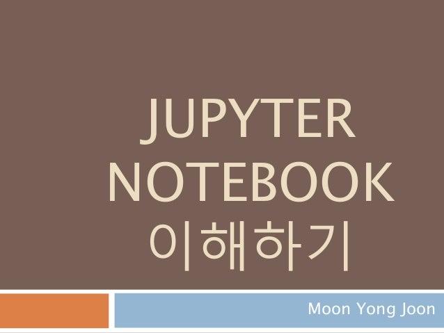 JUPYTER NOTEBOOK 이해하기 Moon Yong Joon