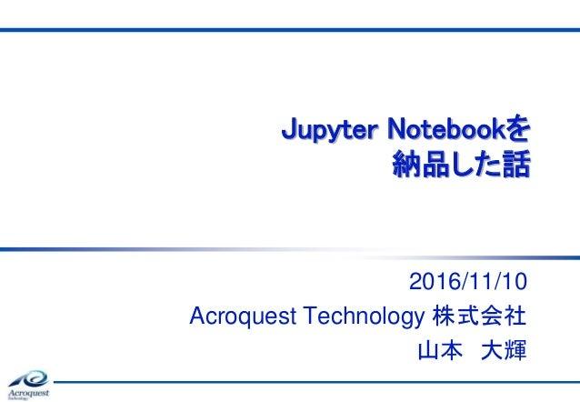 Jupyter Notebookを 納品した話 2016/11/10 Acroquest Technology 株式会社 山本 大輝