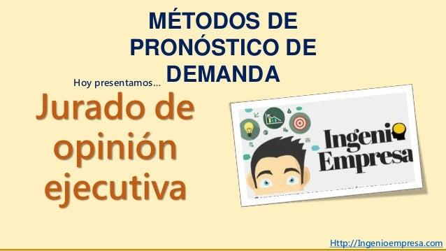 MÉTODOS DE PRONÓSTICO DE DEMANDA Jurado de opinión ejecutiva Http://Ingenioempresa.com Hoy presentamos…