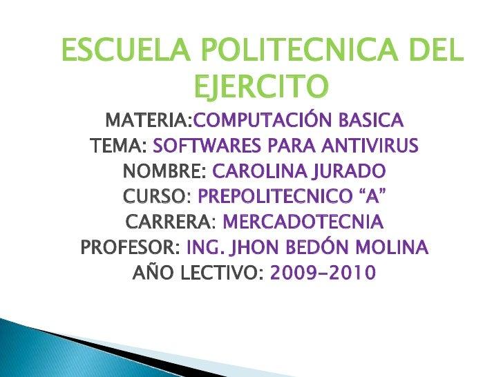 ESCUELA POLITECNICA DEL EJERCITO<br />MATERIA:COMPUTACIÓN BASICA<br />TEMA: SOFTWARES PARA ANTIVIRUS<br />NOMBRE: CAROLINA...