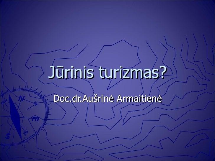 Jūrinis turizmas? Doc.dr.Aušrinė Armaitienė