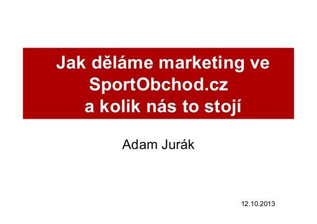 Jak děláme marketing ve SportObchod.cz a kolik nás to stojí Adam Jurák  12.10.2013