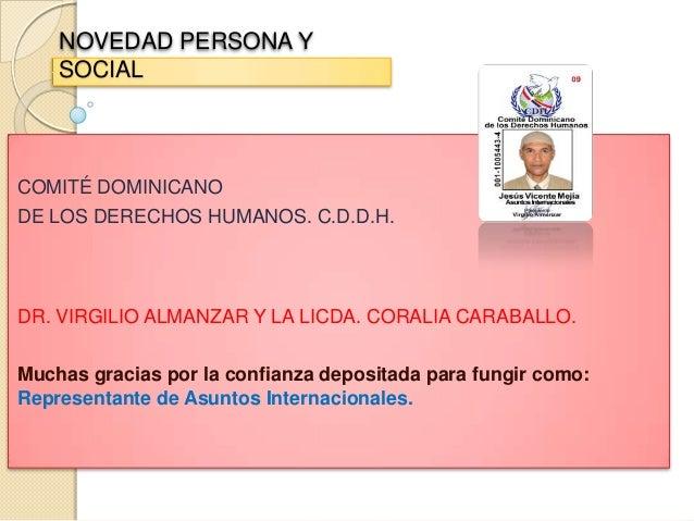 NOVEDAD PERSONA Y SOCIAL COMITÉ DOMINICANO DE LOS DERECHOS HUMANOS. C.D.D.H. DR. VIRGILIO ALMANZAR Y LA LICDA. CORALIA CAR...