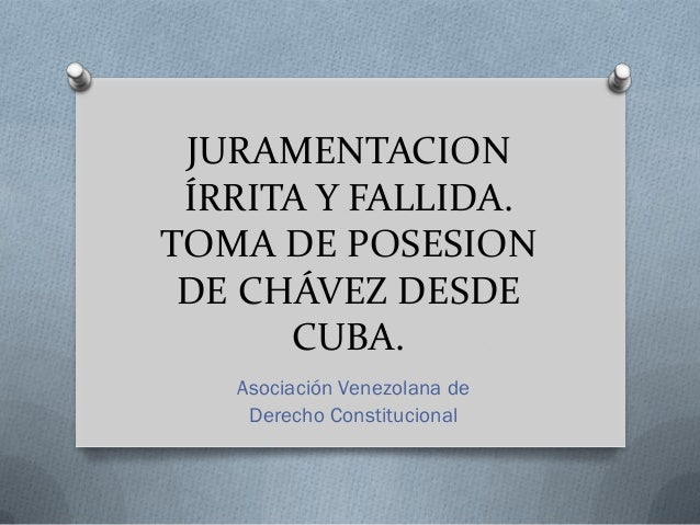 JURAMENTACION ÍRRITA Y FALLIDA.TOMA DE POSESION DE CHÁVEZ DESDE      CUBA.   Asociación Venezolana de    Derecho Constituc...
