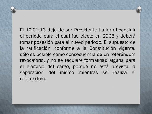 El 10-01-13 deja de ser Presidente titular al concluirel periodo para el cual fue electo en 2006 y deberátomar posesión pa...