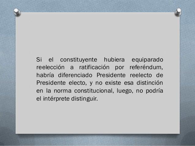 Si el constituyente hubiera equiparadoreelección a ratificación por referéndum,habría diferenciado Presidente reelecto deP...