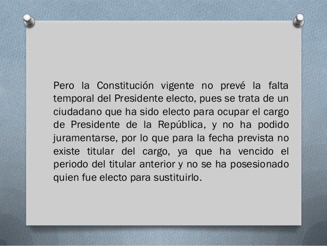 Pero la Constitución vigente no prevé la faltatemporal del Presidente electo, pues se trata de unciudadano que ha sido ele...