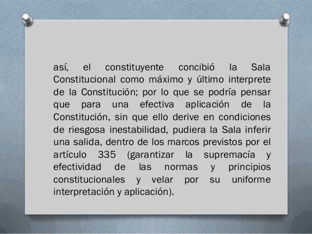 así, el constituyente concibió la SalaConstitucional como máximo y último interpretede la Constitución; por lo que se podr...