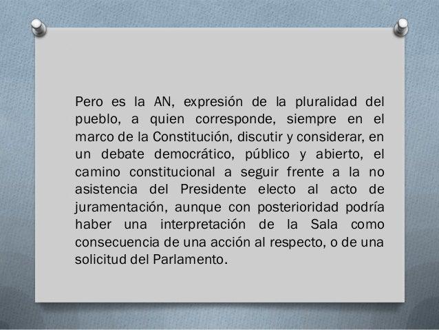 Pero es la AN, expresión de la pluralidad delpueblo, a quien corresponde, siempre en elmarco de la Constitución, discutir ...