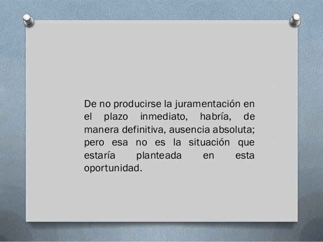 De no producirse la juramentación enel plazo inmediato, habría, demanera definitiva, ausencia absoluta;pero esa no es la s...